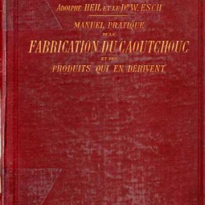 Heil A. et Esch W.Manuel pratique de la fabrication du caoutchouc et des produits qui en dérivent