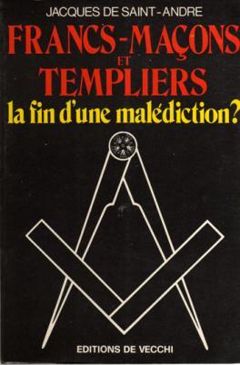 Francs-maçons et templiers La fin d'une malédiction par Jacques de Saint-André