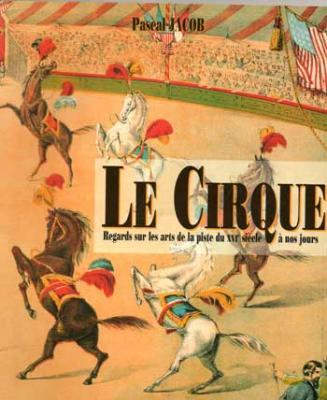 Jacob Pascal Le Cirque Regards sur les arts de la piste du XVI siècle à nos jours