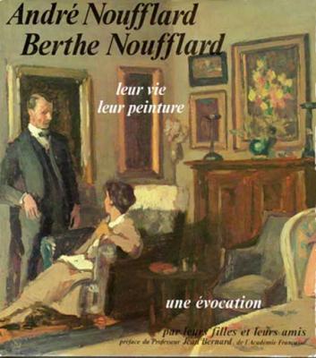 Collectif André Noufflard Berthe Noufflard Leur vie leur peinture Une évocation par leurs filles et leurs amis